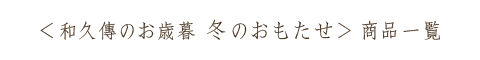 和久傳のお歳暮 冬のおもたせ 二〇一八 商品一覧