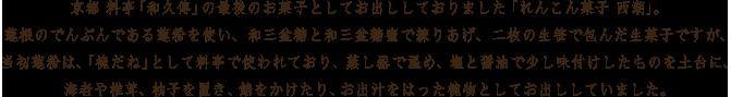 京都 料亭「和久傳」の最後のお菓子としてお出ししておりました「れんこん菓子 西湖」。蓮根のでんぷんである蓮粉を使い、和三盆糖と和三盆糖蜜で練りあげ、二枚の生笹で包んだ生菓子ですが、当初蓮粉は、「椀だね」として料亭で使われており、蒸し器で温め、塩と醤油で少し味付けしたものを土台に、海老や椎茸、柚子を置き、餡をかけたり、お出汁をはった椀物としてお出ししていました。