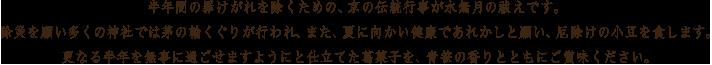 半年間の罪けがれを除くための、京の伝統行事が水無月の祓えです。除災を願い多くの神社では茅の輪くぐりが行われ、また、夏に向かい健康であれかしと願い、厄除けの小豆を食します。更なる半年を無事に過ごせますようにと仕立てた葛菓子を、青笹の香りとともにご賞味ください。