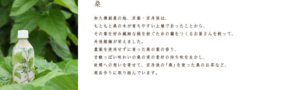 桑 和久傳創業の地、京都・京丹後は、もともと桑の木が育ちやすい土壌であったことから、その葉を好み繊細な絹を紡ぐための繭をつくるお蚕さんを飼って、丹後縮緬が栄えました。農薬を使用せずに育った桑の葉の香り、甘酸っぱい味わいの桑の実の素材の持ち味を生かし、故郷への想いを寄せて、京丹後の「桑」を使った桑のお茶など、商品作りに取り組んでいます。