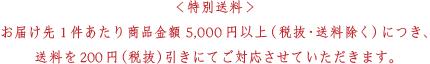 <特別送料>お届け先1件あたり商品金額5,000 円以上(税抜・送料除く) につき、送料を200 円(税抜) 引きにてご対応させていただきます。