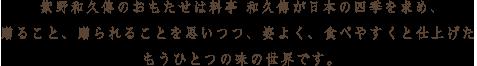 紫野和久傳のおもたせは料亭 和久傳が日本の四季を求め、贈ること、贈られることを思いつつ、姿よく、食べやすくと仕上げたもうひとつの味の世界です。
