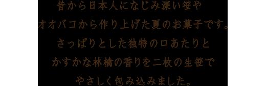 昔から日本人になじみ深い笹やオオバコから作り上げた夏のお菓子です。さっぱりとした独特の口あたりとかすかな林檎の香りを二枚の生笹でやさしく包み込みました。