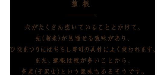 蓮根 穴がたくさん空いていることとかけて、先(将来)が見通せる意味があり、ひなまつりにはちらし寿司の具材によく使われます。