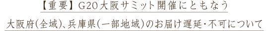 【重要】G20大阪サミット開催にともなう大阪府(全域)、兵庫県(一部地域)のお届け遅延・不可について