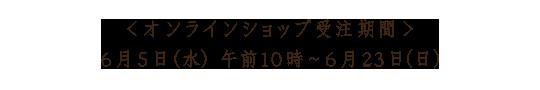 <オンラインショップ受注期間> 6月5日(水)午前10時~ 6月23日(日)