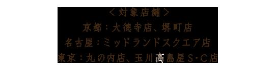 <対象店舗> 京都:大徳寺店、堺町店 名古屋:ミッドランドスクエア店 東京:丸の内店、玉川髙島屋S・C店