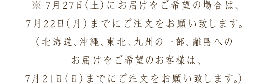 ※7月27日(土)にお届けをご希望の場合は、7月22日(月)までにご注文をお願い致します。(北海道、沖縄、東北、九州の一部、離島へのお届けをご希望のお客様は、7月21日(日)までにご注文をお願い致します。)